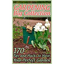 Gardening Big Collection: 170 Tips and Hacks to Have Your Perfect Garden: (Gardening Guide, Gardening for Beginners) (English Edition)