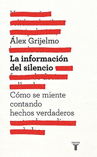 La información del silencio: Cómo se miente contando hechos verdaderos (Pensamiento) por Álex Grijelmo
