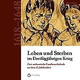 Leben und Sterben im Dreißigjährigen Krieg: Zwei authentische Familienschicksale aus dem 17. Jahrhundert -