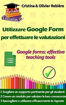 Utilizzare Google Form per effettuare le valutazioni: I moduli e i quiz di Google come efficaci strumenti educativi (eGuide Education Vol. 3) di [Rebiere, Olivier, Rebière, Cristina]