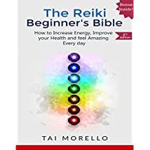 Reiki:The Reiki Beginner's Bible: The Ultimate Guide to Increase your Energy, Improve your Health and Feel Amazing Every day (reiki for beginners, reiki ... awakening, chakras) (English Edition)