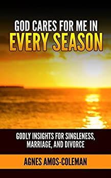 God Cares for Me in Every Season: Godly Insights for Singleness, Marriage and Divorce by [Amos-Coleman, Agnes]