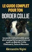 Le guide complet pour ton Border Collie: Le guide indispensable pour être un parfait propriétaire et avoir un Border Collie Obéissant, Sain et Heureux