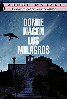 DONDE NACEN LOS MILAGROS (Las aventuras de Jaime Azcárate