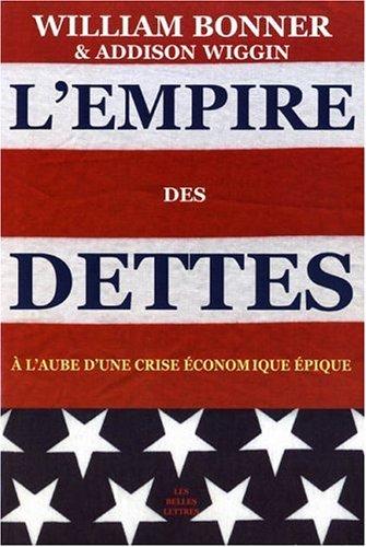 L'empire Des Dettes: A L'aube D'une Crise Economique Epique (Romans, Essais, Poesie, Documents) by William Bonner (2006-05-22) par William Bonner;Addison Wiggin