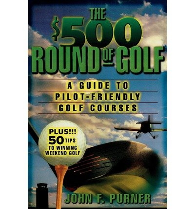 [(The $500 Round of Golf: A Guide to Pilot-friendly Golf Courses)] [Author: John F. Purner] published on (February, 2003)