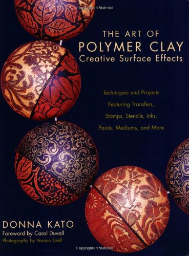 The Art of Polymer Clay Creative Surface Effects: Techniques and Projects Featuring Transfers, Stamps, Stencils, Inks, Paints, Mediums, and More