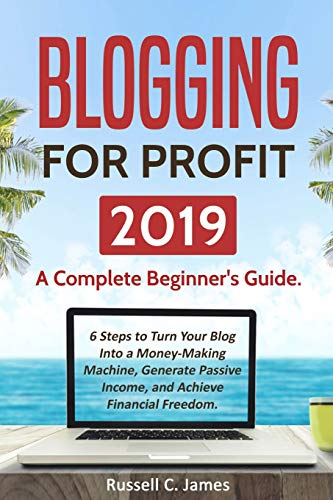 Blogging for Profit 2019: A Complete Beginner's Guide. 6 Steps to Turn Your Blog Into a Money Making Machine, Generate Passive Income, and Achieve Financial Freedom (Internet Marketing, Band 1)