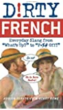 Dirty French: Everyday Slang from What's Up? to F*%# Off!