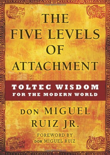 The Five Levels of Attachment: Toltec Wisdom for the Modern World by Ruiz Jr., don Miguel (2013) Hardcover