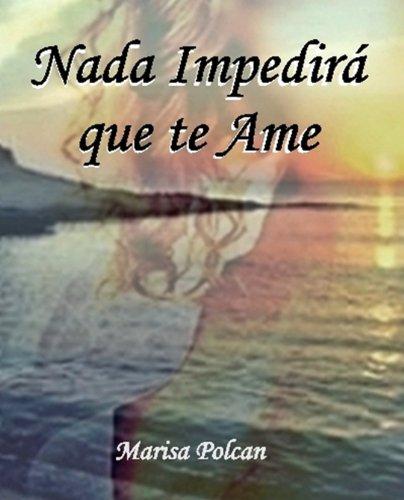 Nada Impedirá que te ame: Una historia para creer que los sueños se cumplen. por Marisa Polcan