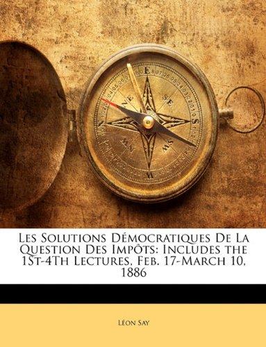 Les Solutions Dmocratiques de La Question Des Impts: Includes the 1st-4th Lectures, Feb. 17-March 10, 1886
