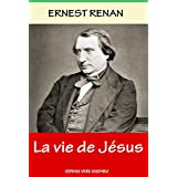 La Vie de Jésus - Annoté - Enrichi d'une Biographie complète d'Ernest Renan
