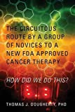 The Circuitous Route by a Group of Novices to a New FDA Approved Cancer Therapy: HOW DID WE DO THIS? by PhD Thomas J. Dougherty (2015-05-20)