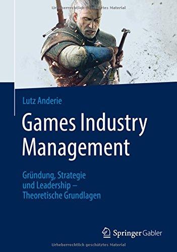 Games Industry Management: Gründung, Strategie und Leadership - Theoretische Grundlagen