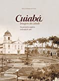 Cuiabá: Imagens da Cidade - Dos Primeiros Registros à Década de 1960