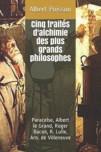 Cinq traités d'alchimie des plus grands philosophes: Paracelse, Albert le Grand, Roger Bacon, R. Lulle, Arn. de Villeneuve par Albert Poisson
