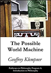 The Possible World Machine: Pathways Program A. Introduction to Philosophy (Pathways to Philosophy Book 1)