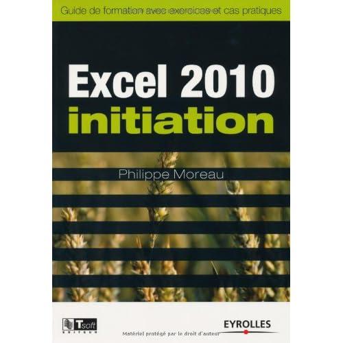 Excel 2010 Initiation: Guide de formation avec exercices et cas pratiques
