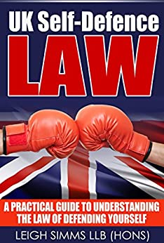 UK Self-Defence Law: A Practical Guide to Understanding the Law of Defending Yourself by [Simms, Leigh]