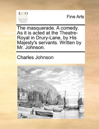 The masquerade. A comedy. As it is acted at the Theatre-Royal in Drury-Lane, by His Majesty's servants. Written by Mr. Johnson.