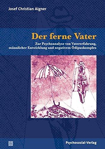 Der ferne Vater: Zur Psychoanalyse von Vatererfahrung, männlicher Entwicklung und negativem Ödipuskomplex (Bibliothek der Psychoanalyse)