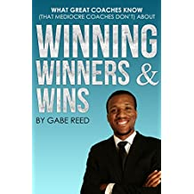 Winning, Winners, & Wins: What Great Coaches Know (That Mediocre Coaches Don't) by Gabe Reed | The Secret to Winning More Games And Becoming The Coach That Everyone Wants To Play For (English Edition)