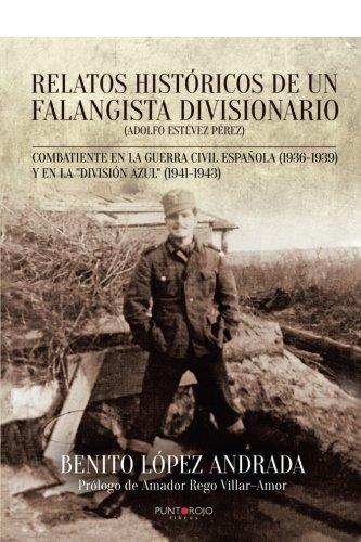 Relatos históricos de un falangista divisionario: Combatiente en la Guerra Civil Española (1936-1939) y en la