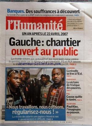HUMANITE (L') [No 19773] du 22/04/2008 - banques - des souffrances a decouvert - 1 an apres le 22 avril 2007 - gauche, chantier ouvert au public - nous travaillons , nous cotisons, regularisez-nous, la revolte des salaries sans-papiers - lyceens - la revolte se leve a l'est - paraguay - la victoire de l'eveque des pauvres - psg - cayzac quitte le navire - peinture - paul klee , l'imaginaire au pouvoir
