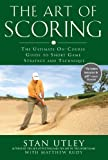 The Art of Scoring: The Ultimate On-Course Guide to Short Game Strategy and Technique: The Ultimate On-Course Guide to Short Game Strategy and Technique