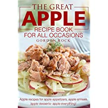 The Great Apple Recipe Book for All Occasions: Apple recipes for apple appetizers, apple entrees, apple desserts apple everything! (English Edition)