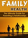 Family Health: The Ultimate Guide For Parenting & Relationships (Marriages, families, relationships, intimate relationships, family, parenting book best ... parenting, family health) (English Edition)