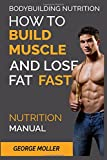 Bodybuilding Nutrition: How To Build Muscle And Lose Fat Fast: Nutrition Manual: Volume 1