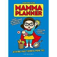 Mamma planner. Come organizzare al meglio la giornata, riuscire a fare tutto e avere più tempo per te!