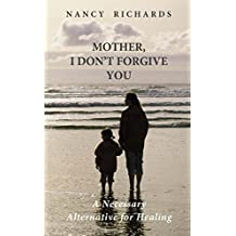 Mother, I Don't Forgive You: A Necessary Alternative For Healing (English Edition)