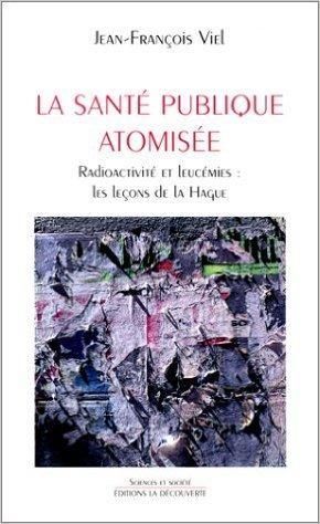 La Santé publique atomisée : Radioactivité et leucémie, Les leçons de la Hague de Jean-François Viel ( 24 février 1998 )
