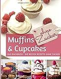 Muffins & Cupcakes ohne Zucker: Das Backbuch: die besten Rezepte ohne Zucker (REZEPTBUCH BACKEN OHNE ZUCKER, Band 4)