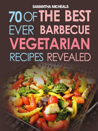 BBQ Recipe:70 Of The Best Ever Barbecue Vegetarian Recipes...Revealed! (English Edition)