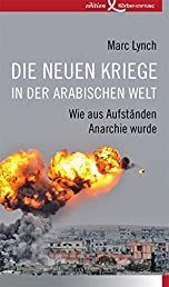 Die neuen Kriege in der arabischen Welt: Wie aus Aufständen Anarchie wurde