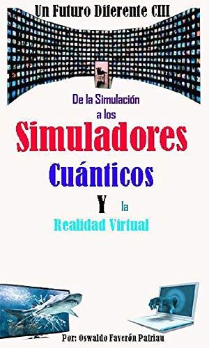 De la Simulación a los Simuladores Cuánticos y la Realidad Virtual (Un Futuro Diferente nº 103) por Oswaldo Enrique Faverón Patriau