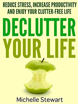 Declutter Your Life: Reduce Stress, Increase Productivity, and Enjoy Your Clutter-Free Life by [Stewart, Michelle]