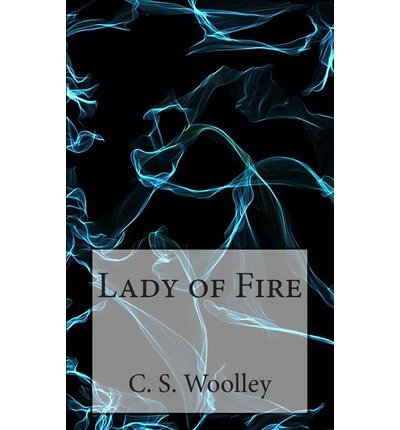 [ Lady Of Fire: The Chronicles Of Celadmore ] By Woolley, C S (Author) [ Dec - 2012 ] [ Paperback ]
