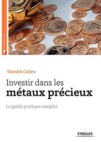 Investir dans les métaux précieux: Le guide pratique complet (Investissement) par Yannick Colleu