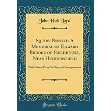 Squire Brooke; A Memorial of Edward Brooke of Fieldhouse, Near Huddersfield: With Extracts From His Diary and Correspondence (Classic Reprint)