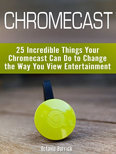 Chromecast: 25 Incredible Things Your Chromecast Can Do to Change the Way You View Entertainment (English Edition) por Octavio Barrick