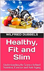 Healthy, Fit and Slim: Understanding the Science behind Nutrition, Exercise and Anti-Aging (English Edition)