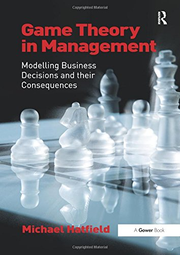 Game Theory in Management: Modelling Business Decisions and their Consequences por Michael Hatfield