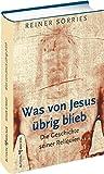 Was von Jesus ?brig blieb: Die Geschichte seiner Reliquien