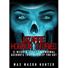 Bizarre Horror Stories: 11 Weird & Crazy Paranormal Accounts That'll Creep You Out (Unexplained Encounters Book 1)