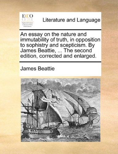 An essay on the nature and immutability of truth, in opposition to sophistry and scepticism. By James Beattie, ... The second edition, corrected and enlarged.